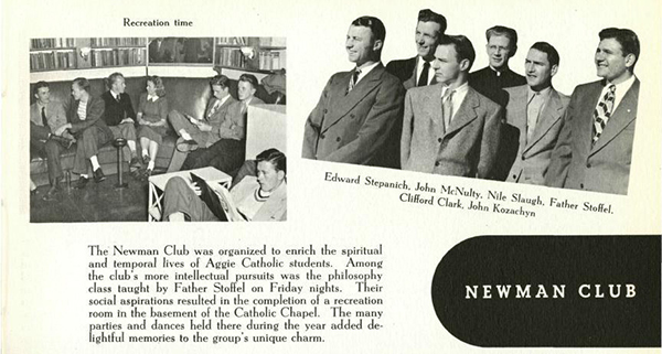 Newman Club: The Newman Club was organized to enrich the spiritual and temporal lives of Aggie Catholic students. Among the club's more intellectual pursuits was the pholosophy class taught by Father Stoffel on Friday nights. Their social aspirations resulted in the completion of a recreation room in the basement of the Catholic Chapel. The many parties and dances held there, during the year added delightful memories to the group's unique charm.