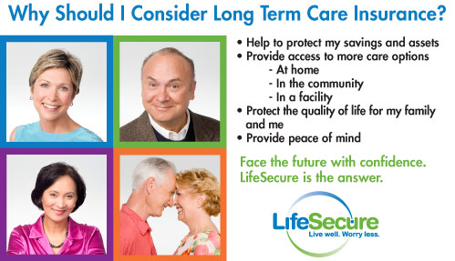 Reasons to consider long term care insurance: Help to protect savings and assets, provide access to more care options at home, in the community, and in a facility, protect the quality of life for your family and yourself, and provide peace of mind.