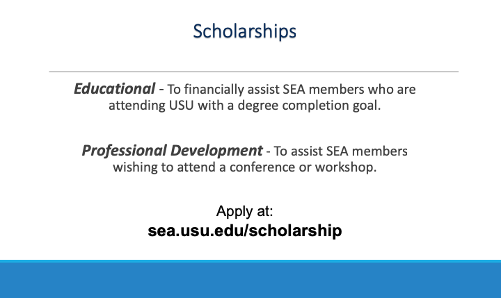 Scholarships! Educational to financially assist SEA members who are attending USU with a goal of degree completion. Professional development to assist SEA members wishing to attend a conference or workshops.