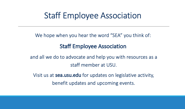 We hope when you hear the word SEA you think of the USU Staff Employee Association and all we do to advocate and help you with resources as staff members at USU. Visit our website for updates on legislative activity, benefit updates, and upcoming events.