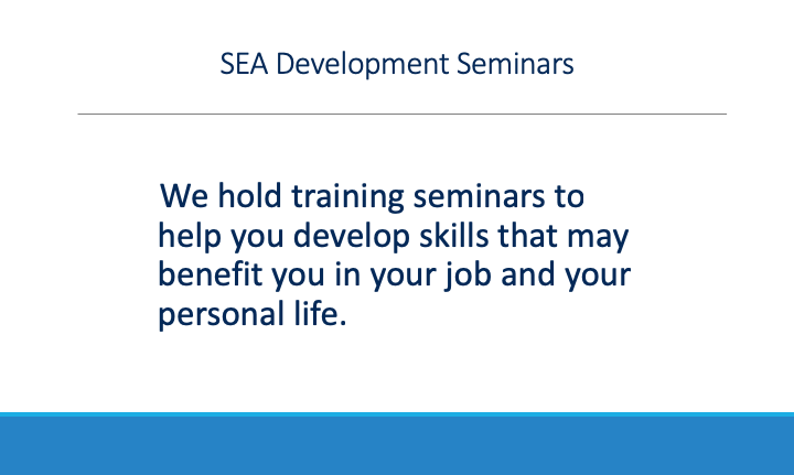 We hold training seminars to help you develop skills that may benefit you in your job and your personal life.