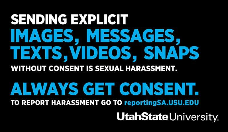 Sending explicit images, messages, texts, videos, snaps without consent is sexual harassment. Always get consent. To report harassment go to reportingSA.usu.edu. Utah State University.