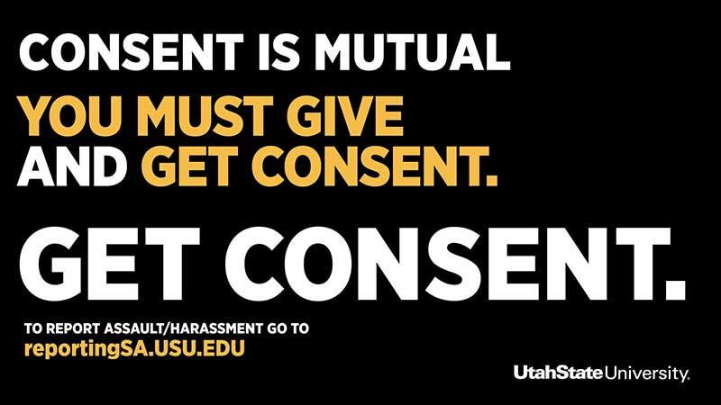 Consent is mutual. You must give and get consent. Get consent. To report assault/harassment go to reportingSA.usu.edu. Utah State University.